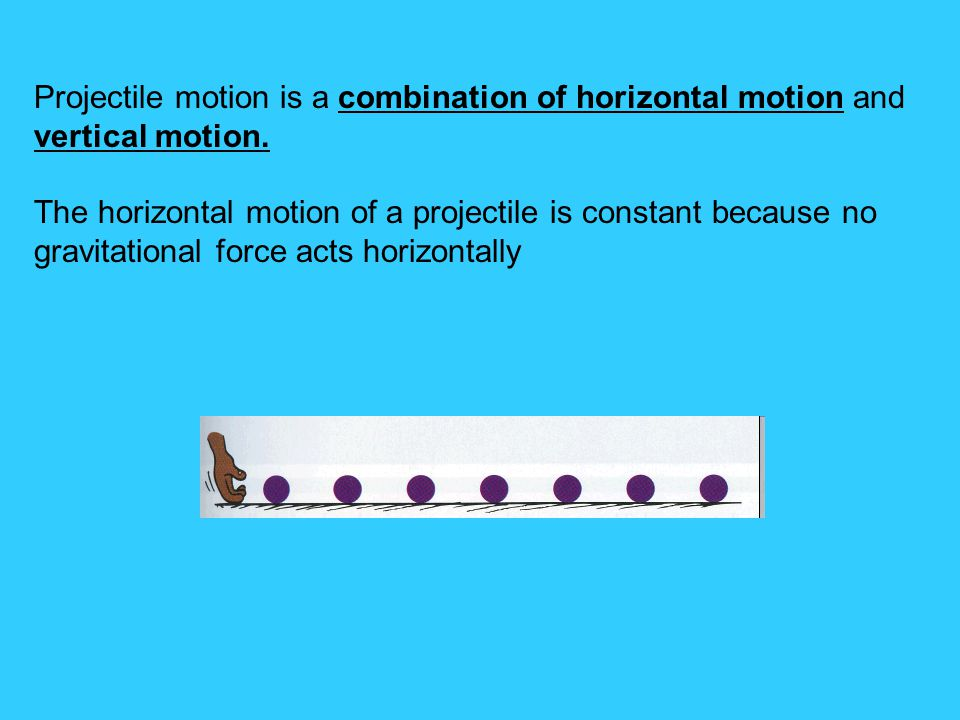 Projectile motion is a combination of horizontal motion and vertical motion.