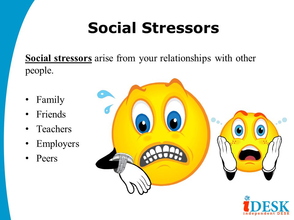 Social Stressors Social stressors arise from your relationships with other people. Family. Friends.