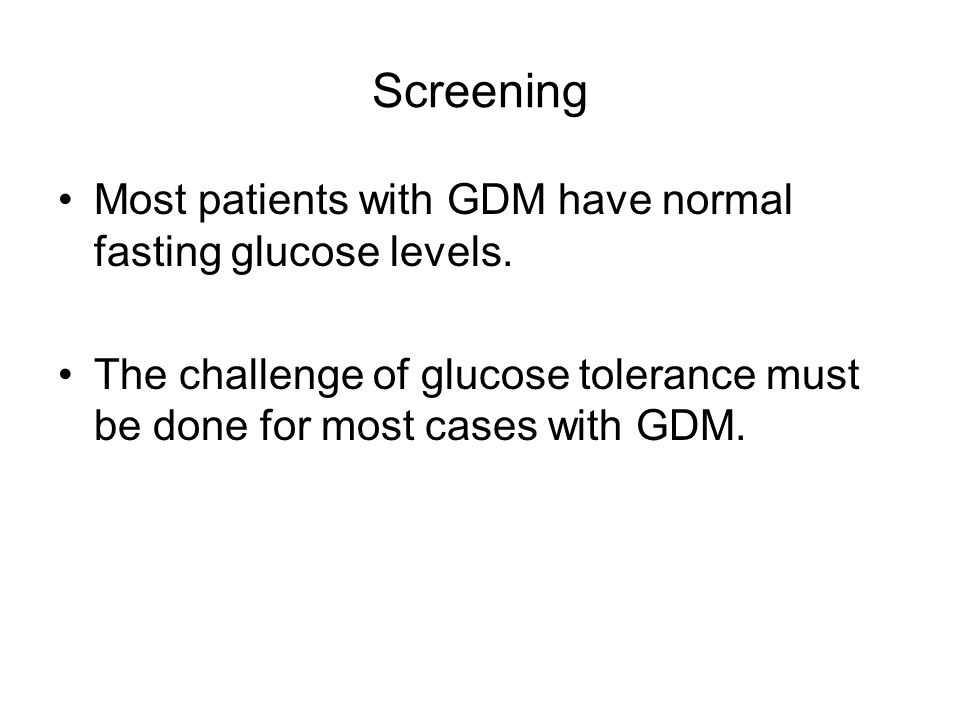 Screening Most patients with GDM have normal fasting glucose levels.