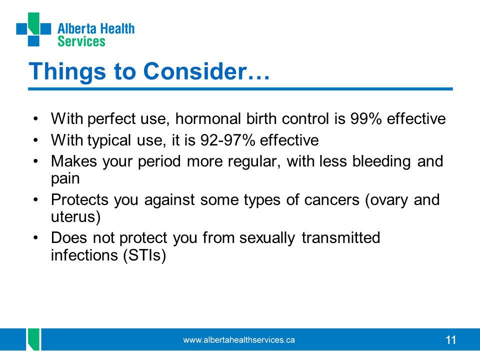 Things to Consider… With perfect use, hormonal birth control is 99% effective. With typical use, it is 92-97% effective.