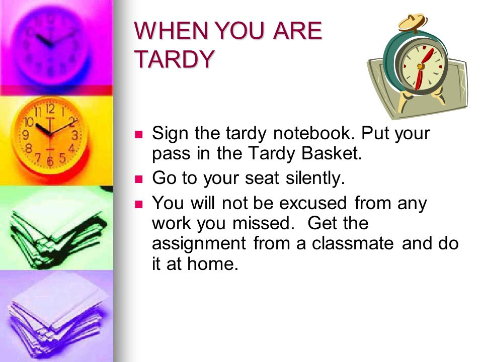 WHEN YOU ARE TARDY Sign the tardy notebook. Put your pass in the Tardy Basket. Go to your seat silently.