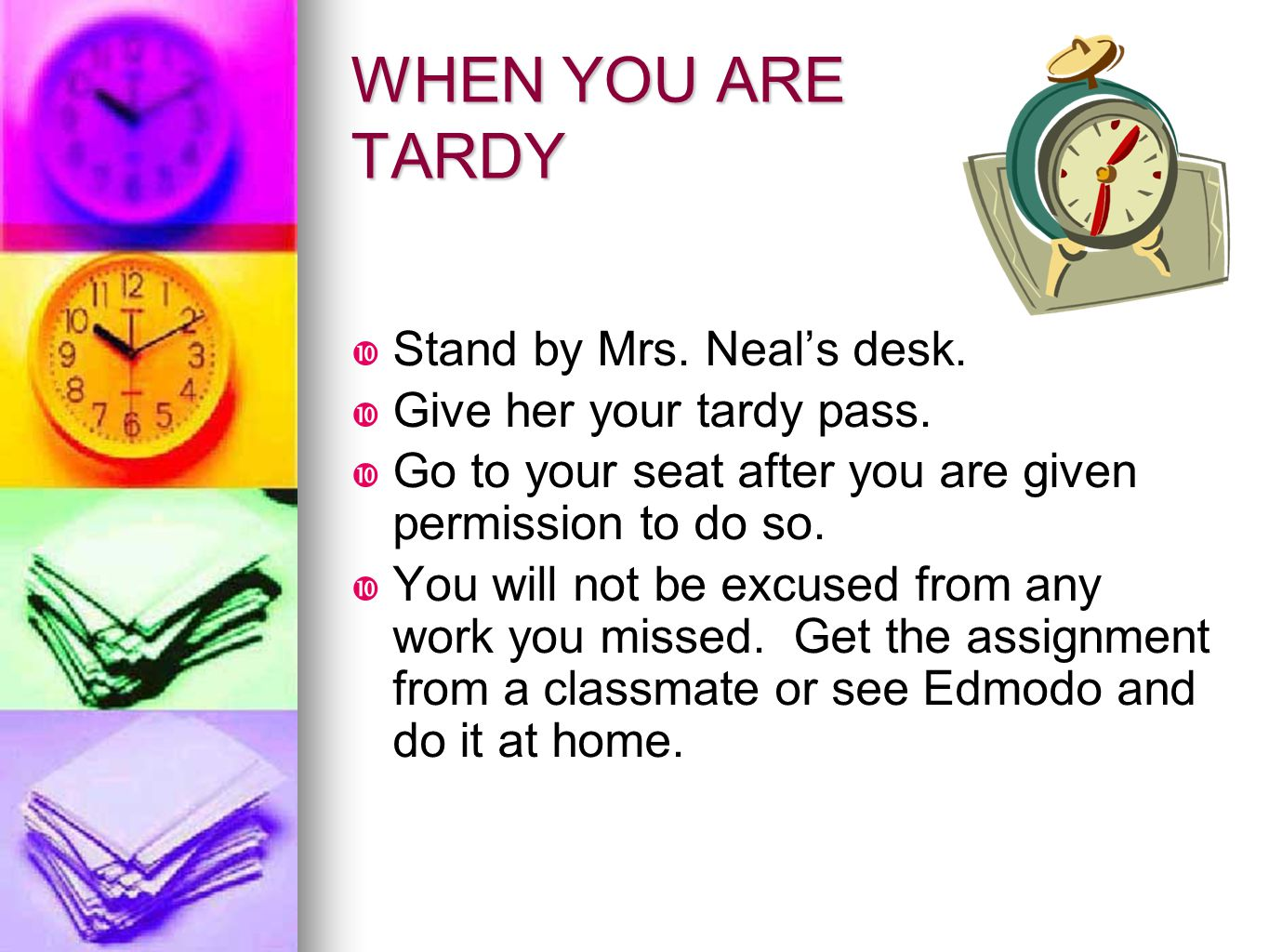 WHEN YOU ARE TARDY Stand by Mrs. Neal's desk.