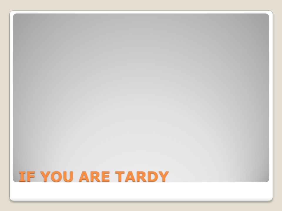 IF YOU ARE TARDY
