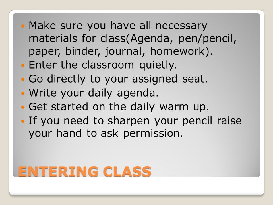 Make sure you have all necessary materials for class(Agenda, pen/pencil, paper, binder, journal, homework).
