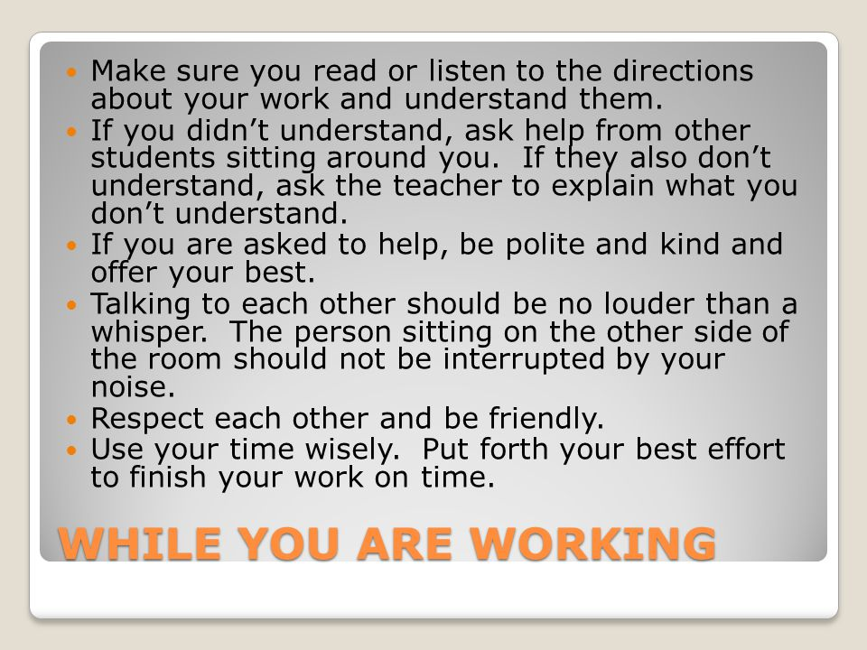 Make sure you read or listen to the directions about your work and understand them.
