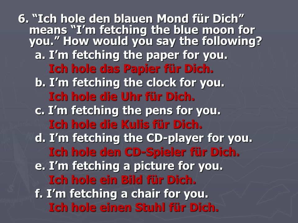 6. Ich hole den blauen Mond für Dich means I'm fetching the blue moon for you. How would you say the following