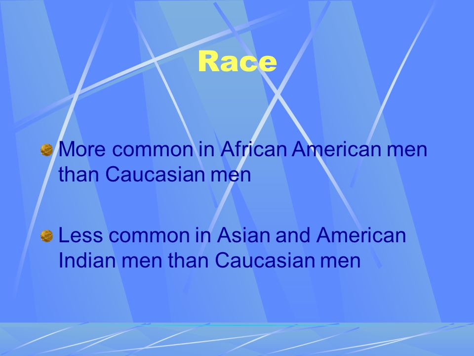 Race More common in African American men than Caucasian men