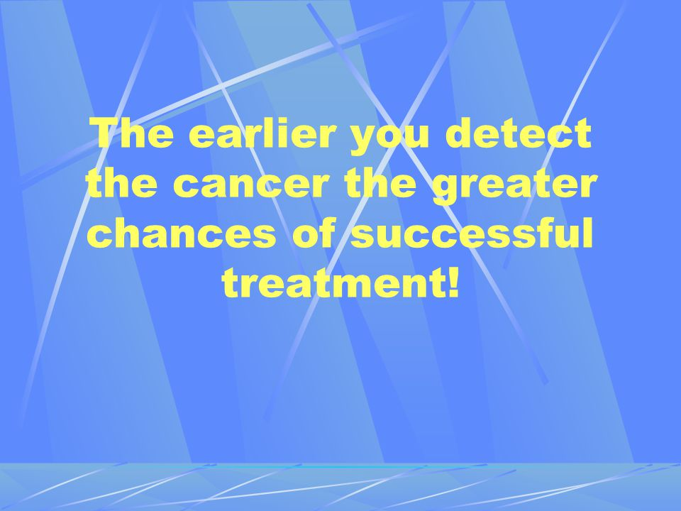 The earlier you detect the cancer the greater chances of successful treatment!