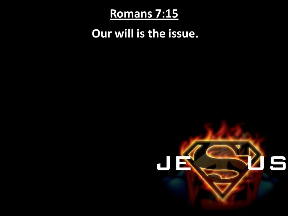 Romans 7:15 Our will is the issue.
