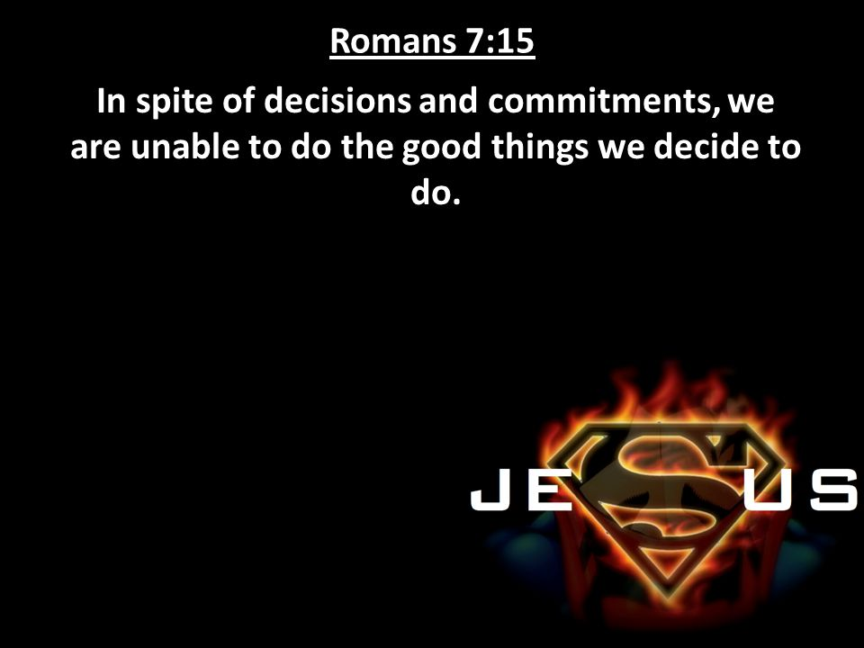 Romans 7:15 In spite of decisions and commitments, we are unable to do the good things we decide to do.