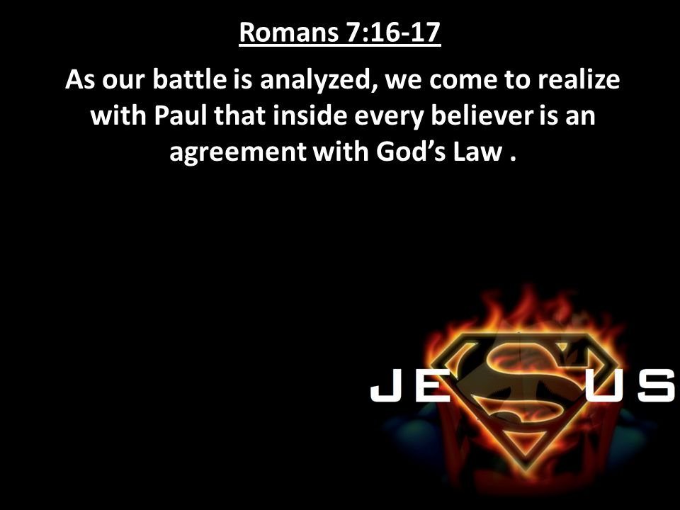 Romans 7:16-17 As our battle is analyzed, we come to realize with Paul that inside every believer is an agreement with God's Law .