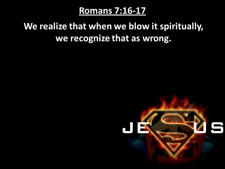 Romans 7:16-17 We realize that when we blow it spiritually, we recognize that as wrong.