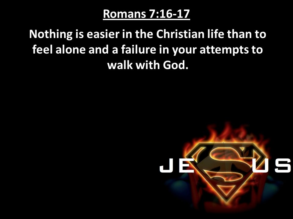 Romans 7:16-17 Nothing is easier in the Christian life than to feel alone and a failure in your attempts to walk with God.