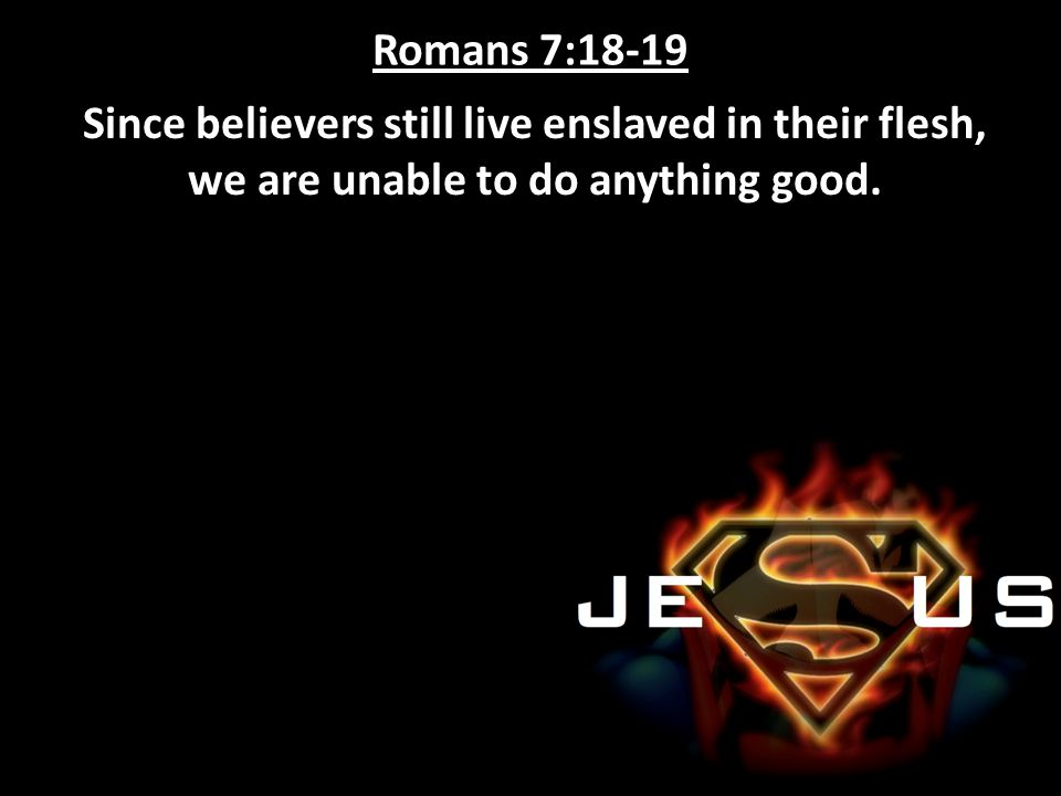 Romans 7:18-19 Since believers still live enslaved in their flesh, we are unable to do anything good.