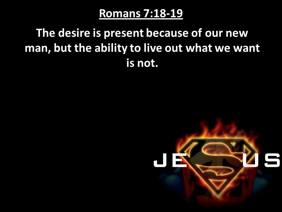 Romans 7:18-19 The desire is present because of our new man, but the ability to live out what we want is not.
