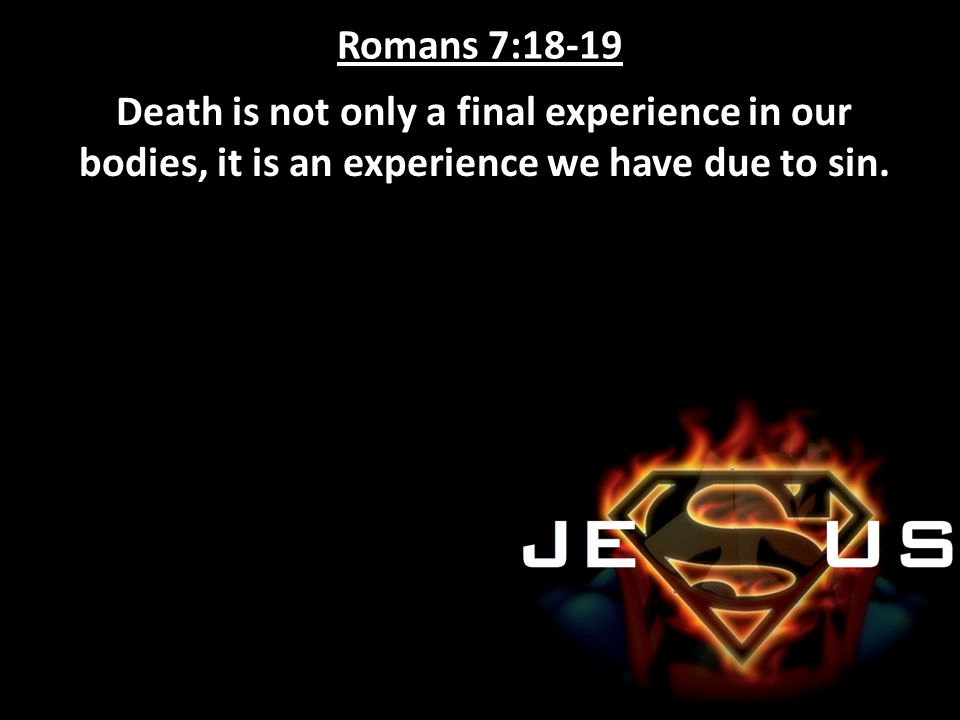 Romans 7:18-19 Death is not only a final experience in our bodies, it is an experience we have due to sin.
