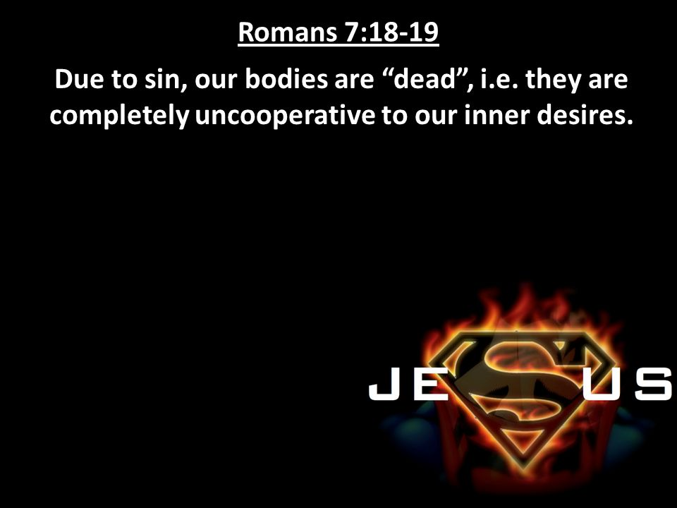 Romans 7:18-19 Due to sin, our bodies are dead , i.e.