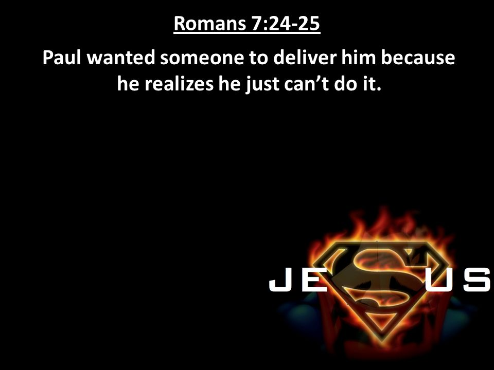 Romans 7:24-25 Paul wanted someone to deliver him because he realizes he just can't do it.