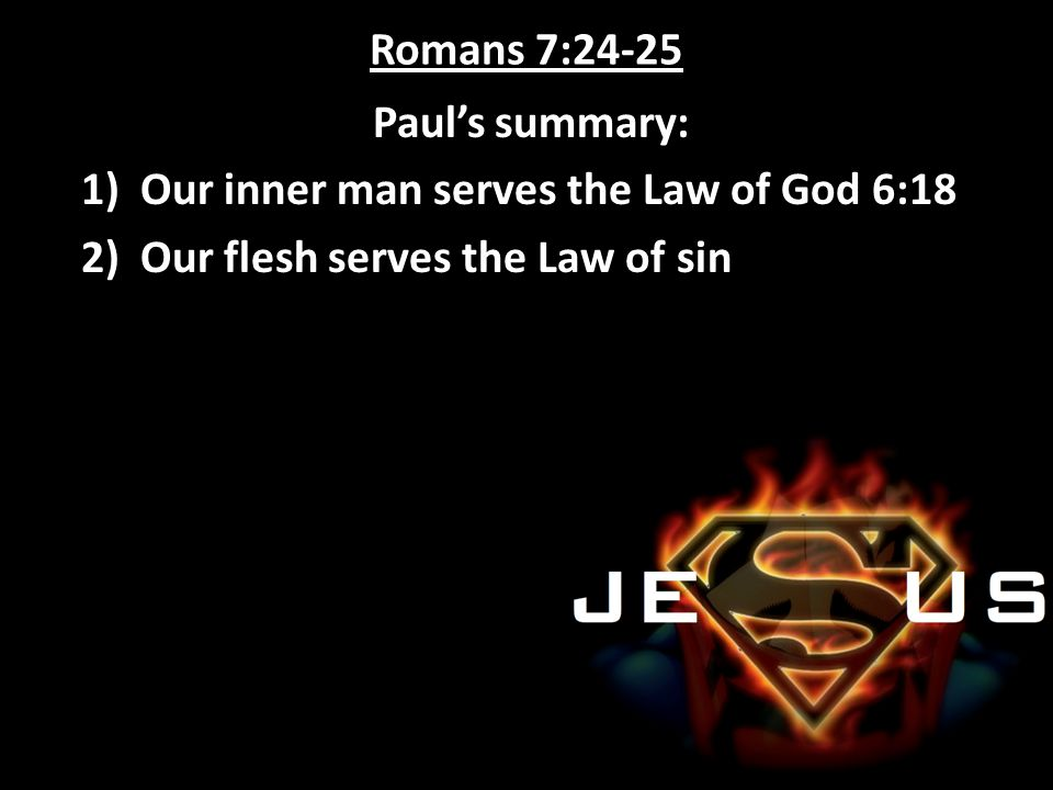 Romans 7:24-25 Paul's summary: Our inner man serves the Law of God 6:18.
