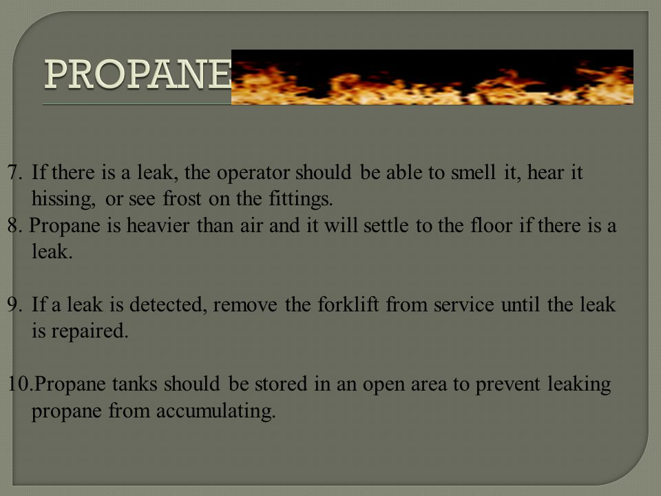 PROPANE 7. If there is a leak, the operator should be able to smell it, hear it hissing, or see frost on the fittings.