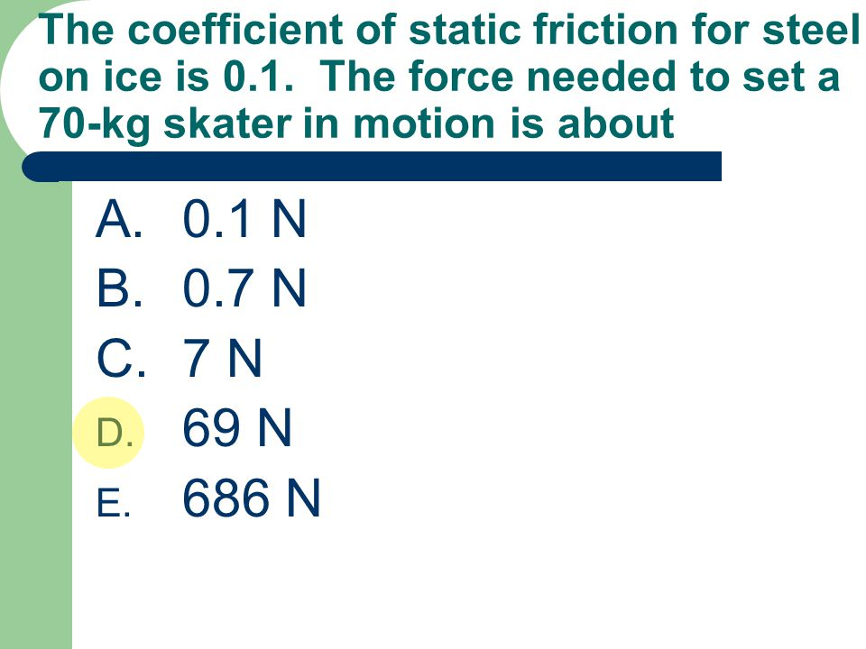 The coefficient of static friction for steel on ice is 0. 1