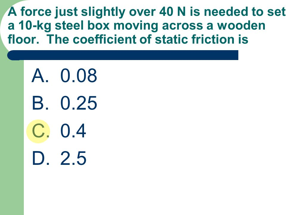 A force just slightly over 40 N is needed to set a 10-kg steel box moving across a wooden floor. The coefficient of static friction is