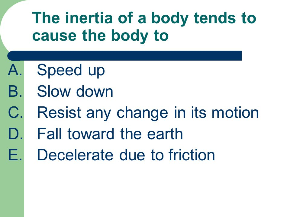 The inertia of a body tends to cause the body to