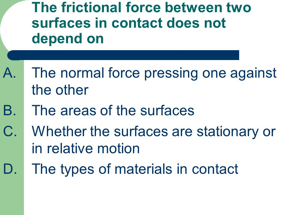The frictional force between two surfaces in contact does not depend on
