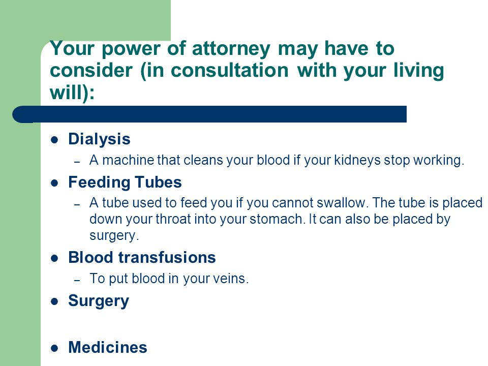 Your power of attorney may have to consider (in consultation with your living will):