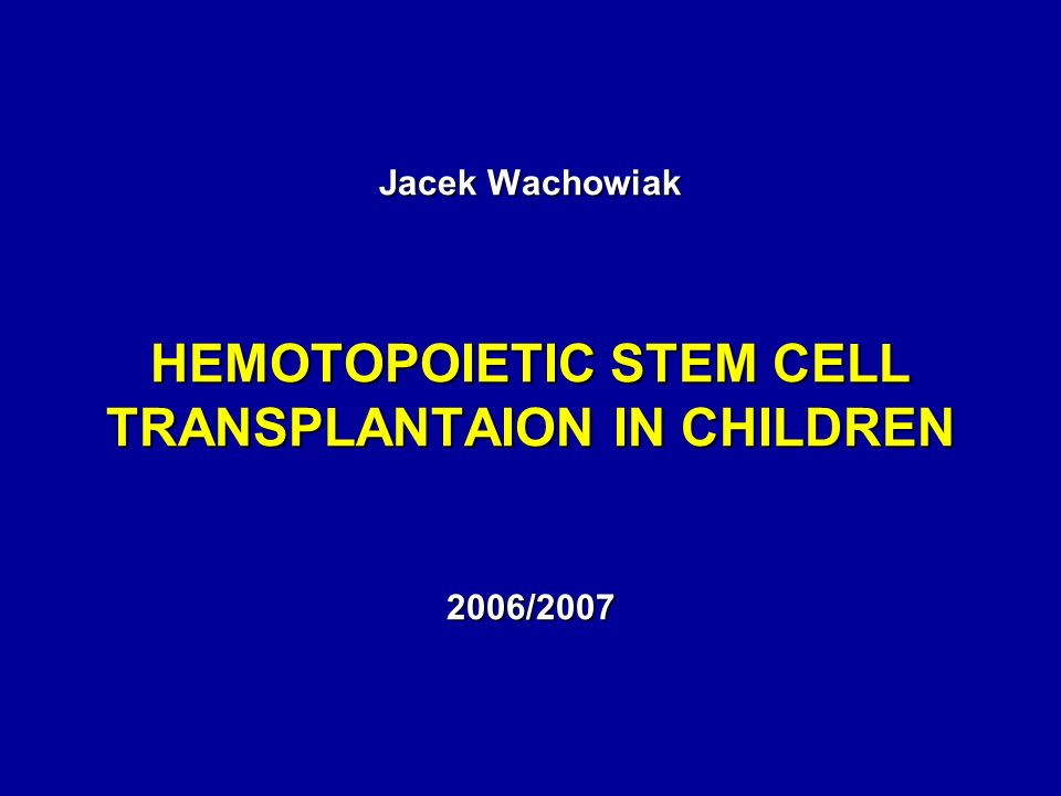 Jacek Wachowiak HEMOTOPOIETIC STEM CELL TRANSPLANTAION IN CHILDREN 2006/2007