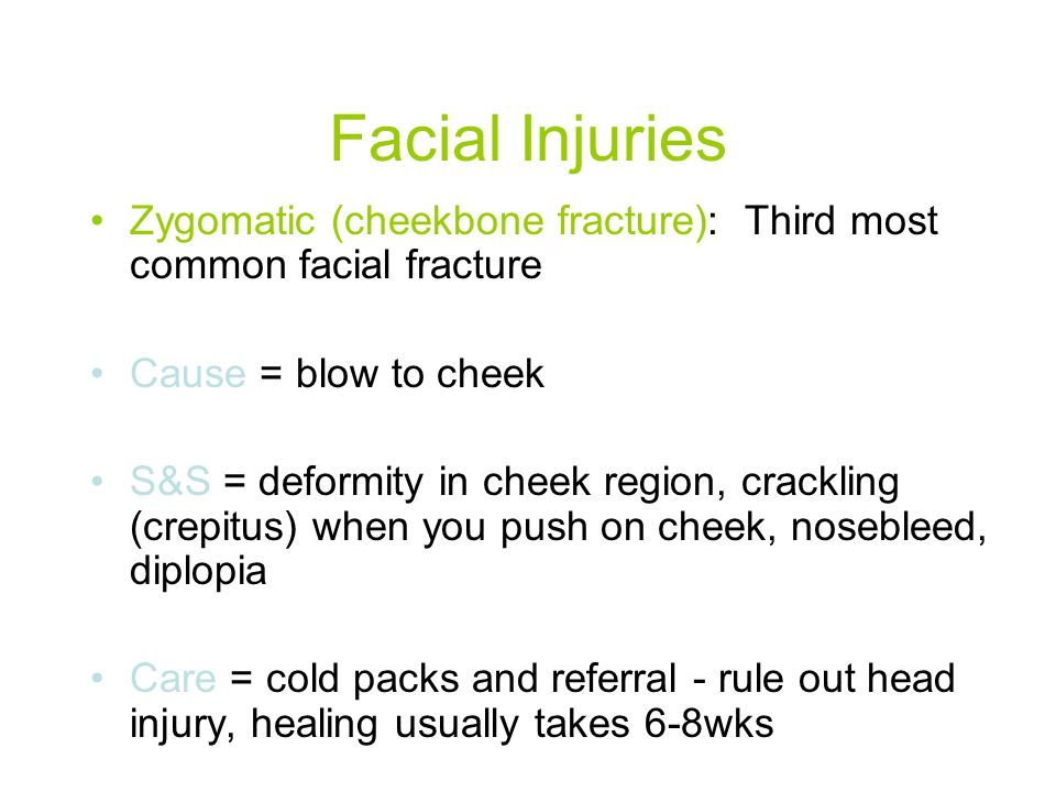 Facial Injuries Zygomatic (cheekbone fracture): Third most common facial fracture. Cause = blow to cheek.