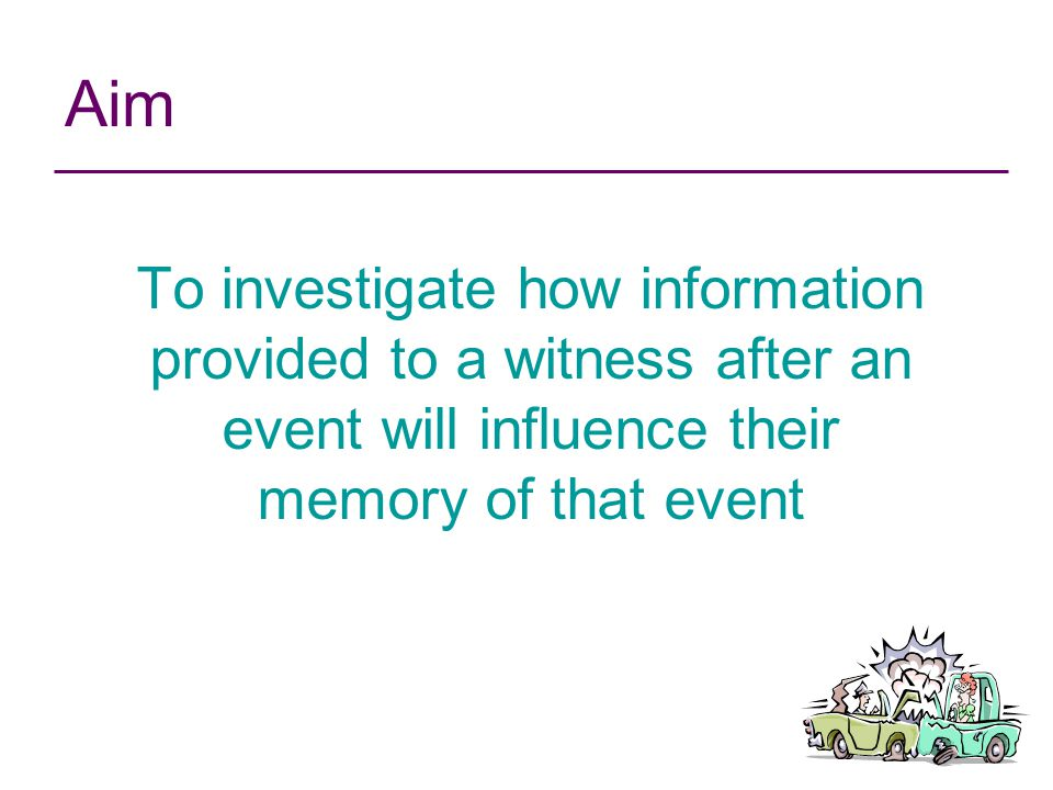 Aim To investigate how information provided to a witness after an event will influence their memory of that event.
