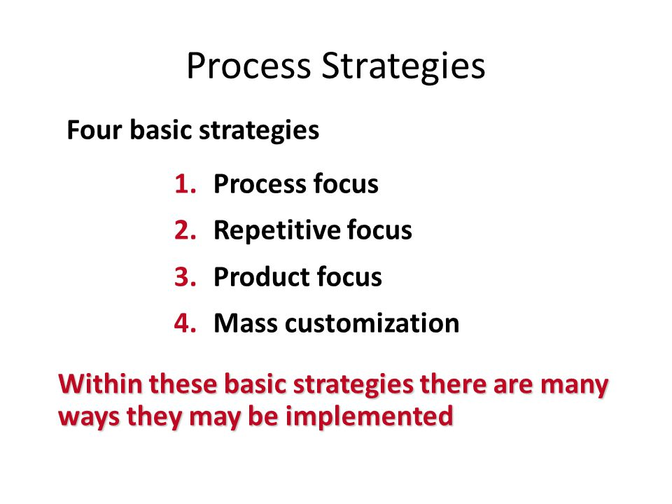 Process Strategies Four basic strategies Process focus