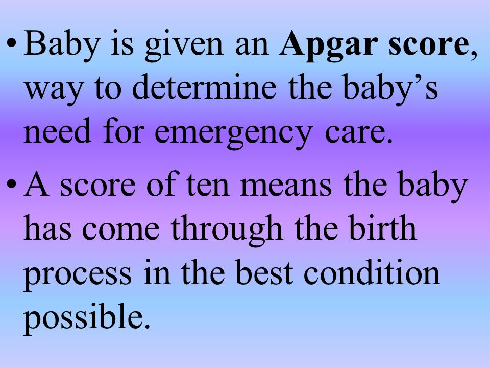Baby is given an Apgar score, way to determine the baby's need for emergency care.