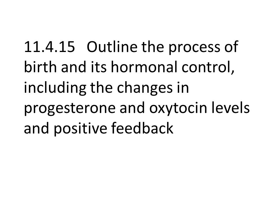 Outline the process of birth and its hormonal control, including the changes in progesterone and oxytocin levels and positive feedback