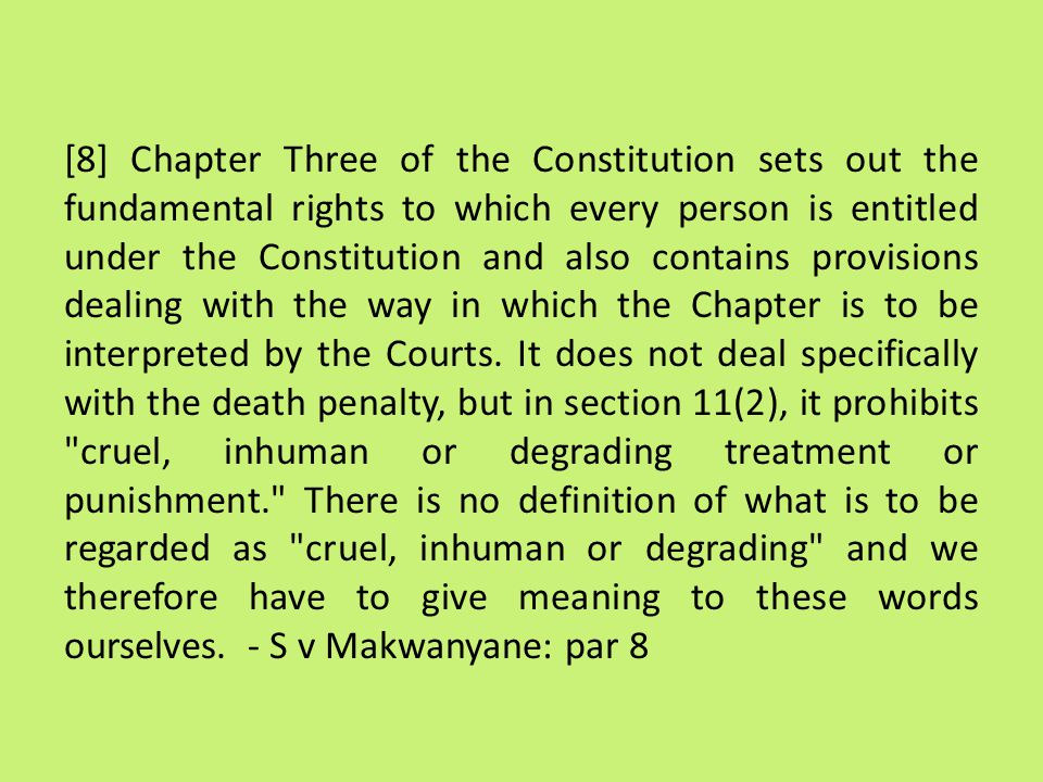 [8] Chapter Three of the Constitution sets out the fundamental rights to which every person is entitled under the Constitution and also contains provisions dealing with the way in which the Chapter is to be interpreted by the Courts.