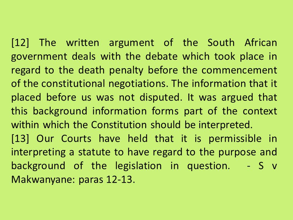 [12] The written argument of the South African government deals with the debate which took place in regard to the death penalty before the commencement of the constitutional negotiations. The information that it placed before us was not disputed. It was argued that this background information forms part of the context within which the Constitution should be interpreted.