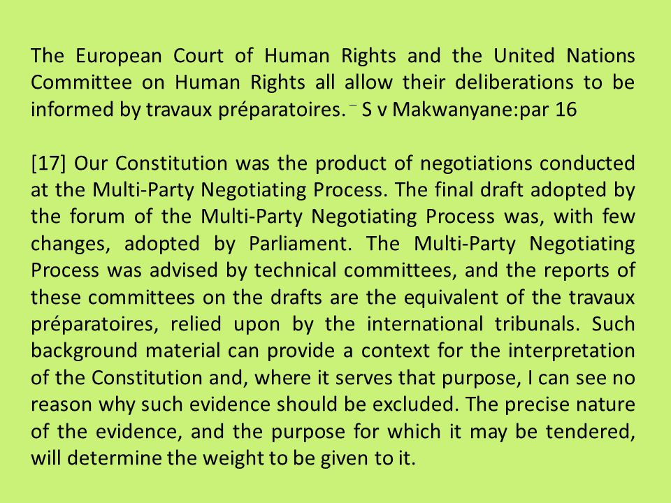 The European Court of Human Rights and the United Nations Committee on Human Rights all allow their deliberations to be informed by travaux préparatoires. – S v Makwanyane:par 16