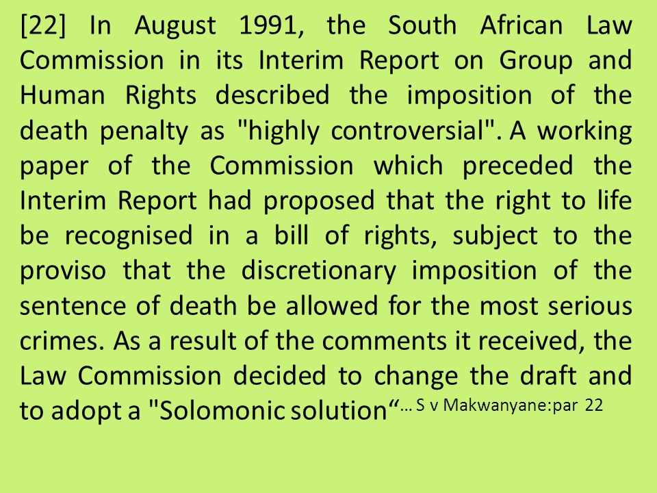 [22] In August 1991, the South African Law Commission in its Interim Report on Group and Human Rights described the imposition of the death penalty as highly controversial .