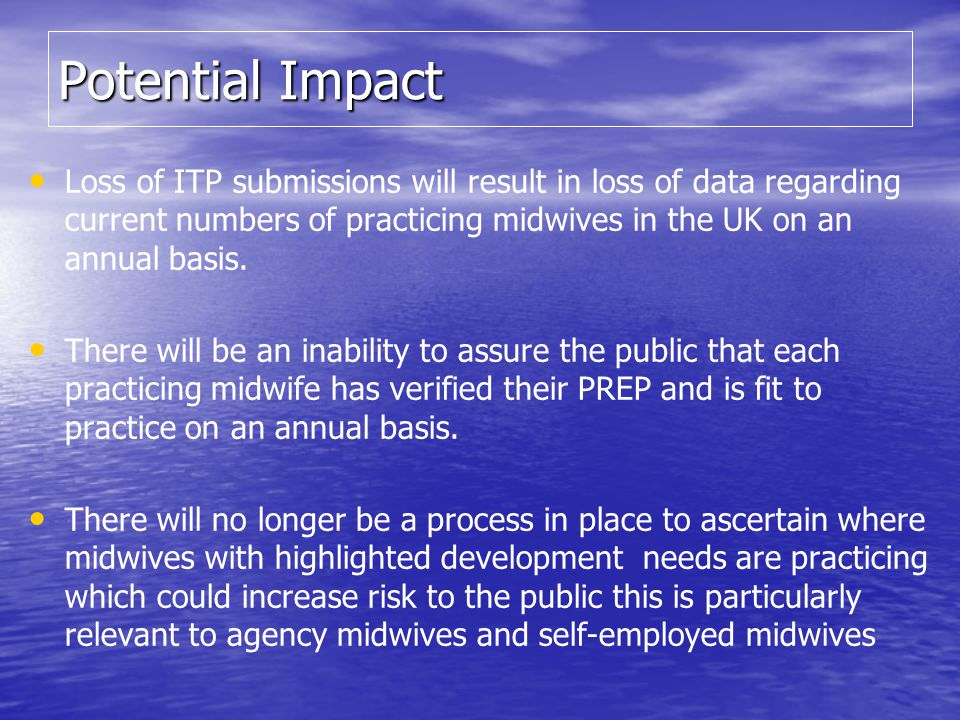 Potential Impact Loss of ITP submissions will result in loss of data regarding current numbers of practicing midwives in the UK on an annual basis.