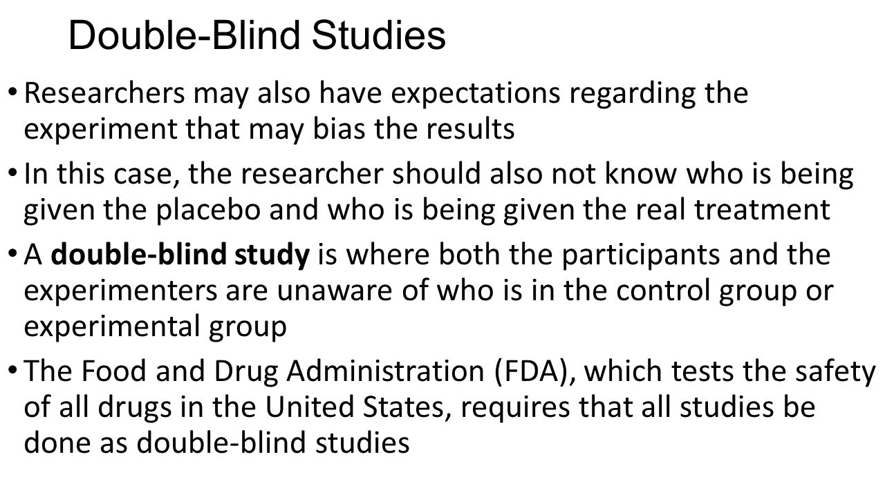 Double-Blind Studies Researchers may also have expectations regarding the experiment that may bias the results.