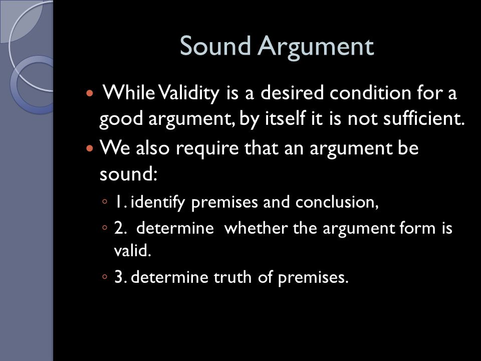 Sound Argument While Validity is a desired condition for a good argument, by itself it is not sufficient.