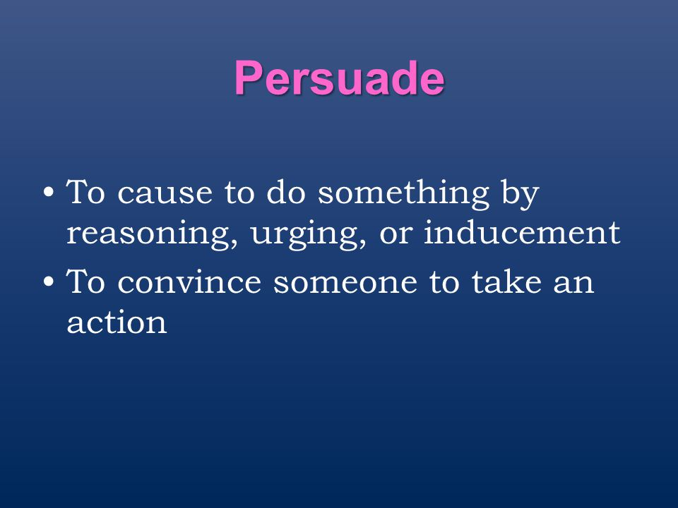 Persuade To cause to do something by reasoning, urging, or inducement