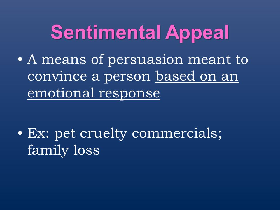 Sentimental Appeal A means of persuasion meant to convince a person based on an emotional response.