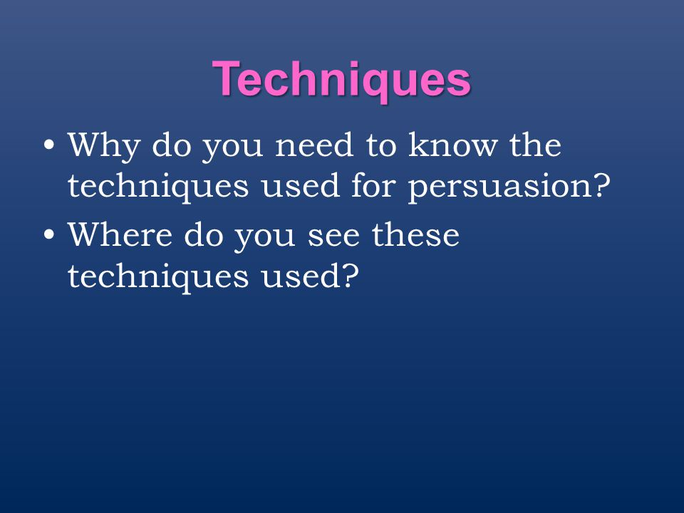Techniques Why do you need to know the techniques used for persuasion