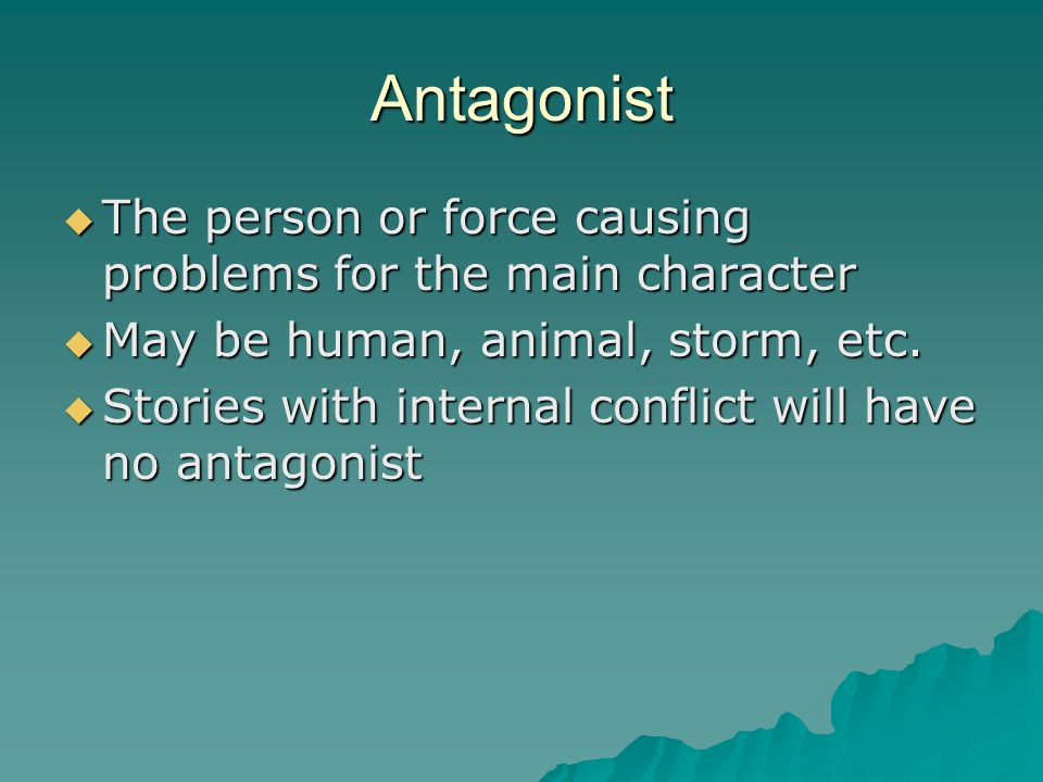 Antagonist The person or force causing problems for the main character