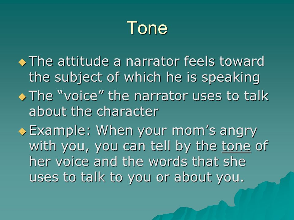 Tone The attitude a narrator feels toward the subject of which he is speaking. The voice the narrator uses to talk about the character.
