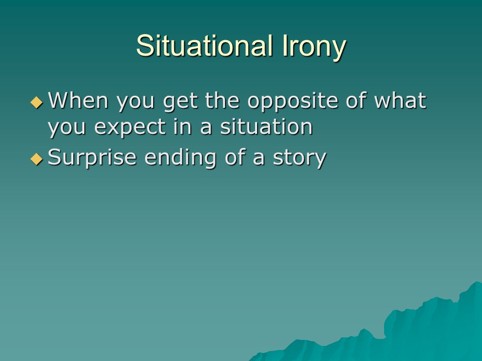 Situational Irony When you get the opposite of what you expect in a situation.
