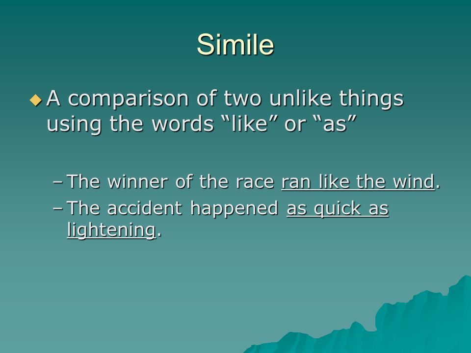 Simile A comparison of two unlike things using the words like or as The winner of the race ran like the wind.