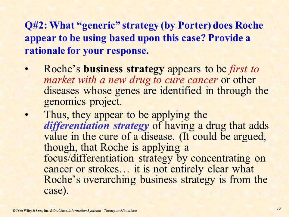 what generic strategy does roche appear to be using based on this case provide a rationale for your  Porter's five forces model | strategy framework  this model aimed to provide a new way to use effective strategy to identify, analyze and manage external factors .